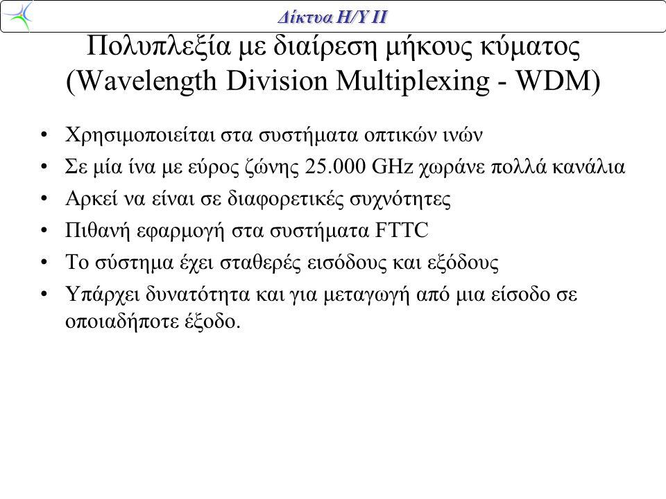 Δίκτυα Η/Υ ΙΙ Πολυπλεξία με διαίρεση μήκους κύματος (Wavelength Division Multiplexing - WDM) •Χρησιμοποιείται στα συστήματα οπτικών ινών •Σε μία ίνα μ
