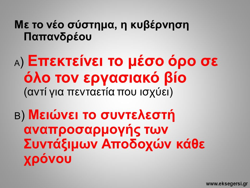 Με το νέο σύστημα, η κυβέρνηση Παπανδρέου Α ) Επεκτείνει το μέσο όρο σε όλο τον εργασιακό βίο (αντί για πενταετία που ισχύει) Β ) Μειώνει το συντελεστή αναπροσαρμογής των Συντάξιμων Αποδοχών κάθε χρόνου www.eksegersi.gr