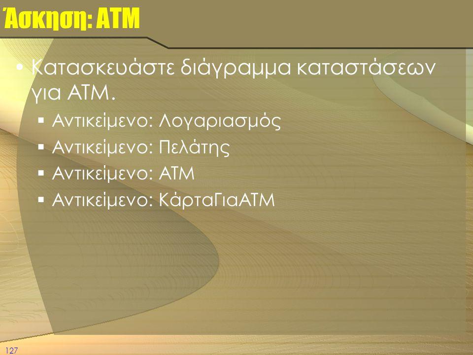 127 Άσκηση: ΑΤΜ •Κατασκευάστε διάγραμμα καταστάσεων για ATM.  Αντικείμενο: Λογαριασμός  Αντικείμενο: Πελάτης  Αντικείμενο: ΑΤΜ  Αντικείμενο: Κάρτα