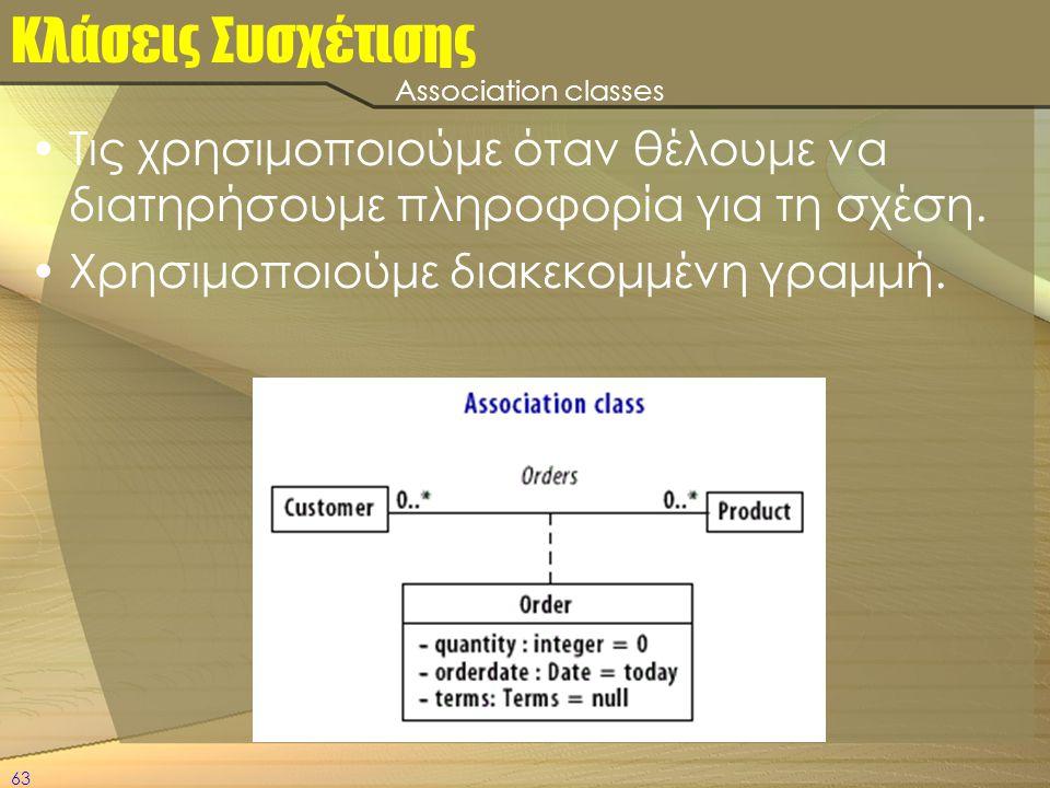63 Κλάσεις Συσχέτισης •Τις χρησιμοποιούμε όταν θέλουμε να διατηρήσουμε πληροφορία για τη σχέση. •Χρησιμοποιούμε διακεκομμένη γραμμή. Association class