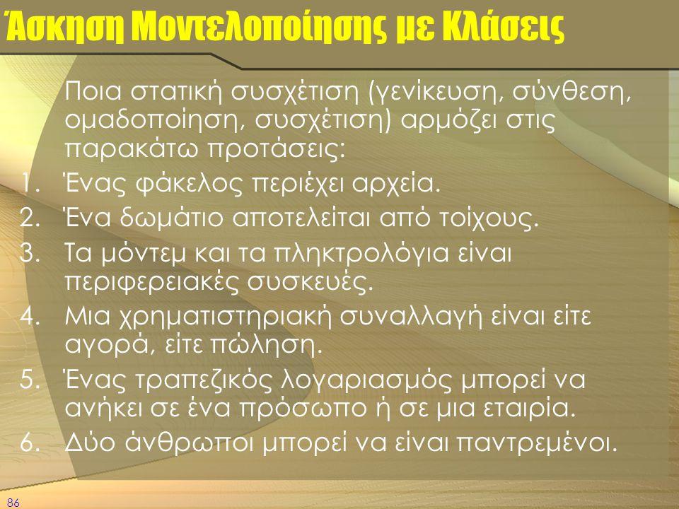 86 Άσκηση Μοντελοποίησης με Κλάσεις Ποια στατική συσχέτιση (γενίκευση, σύνθεση, ομαδοποίηση, συσχέτιση) αρμόζει στις παρακάτω προτάσεις: 1.Ένας φάκελο
