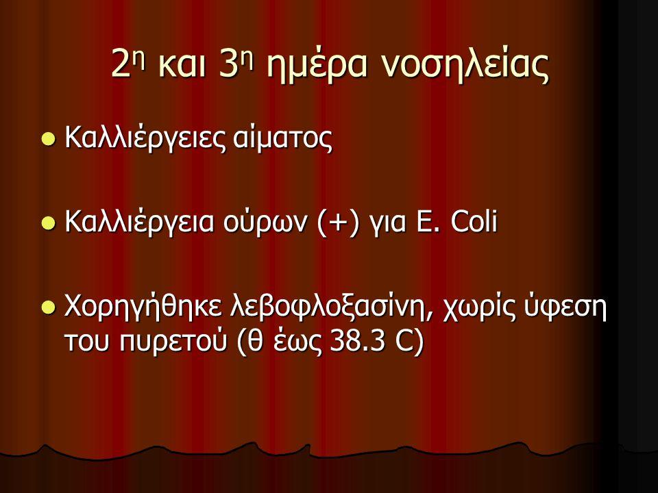 2 η και 3 η ημέρα νοσηλείας  Καλλιέργειες αίματος  Καλλιέργεια ούρων (+) για Ε. Coli  Χορηγήθηκε λεβοφλοξασίνη, χωρίς ύφεση του πυρετού (θ έως 38.3