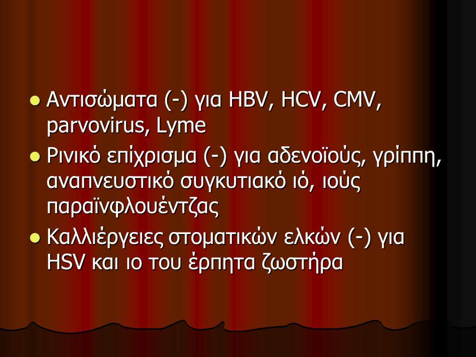  Αντισώματα (-) για HBV, HCV, CMV, parvovirus, Lyme  Ρινικό επίχρισμα (-) για αδενοϊούς, γρίππη, αναπνευστικό συγκυτιακό ιό, ιούς παραϊνφλουέντζας 