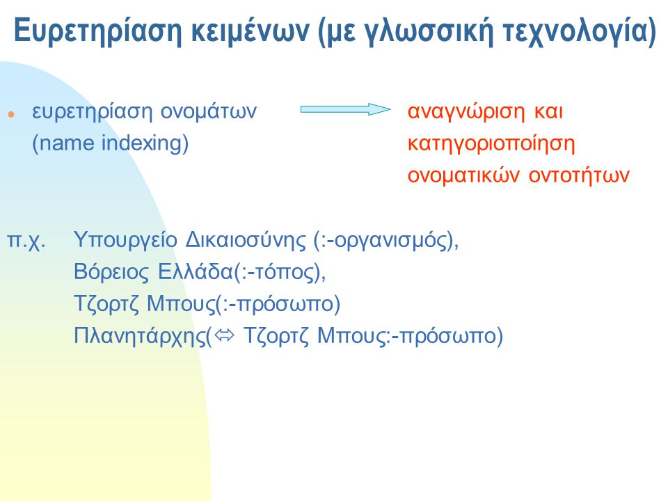 Ευρετηρίαση και Ανάλυση Περιεχομένου ευρετ/αση όρων ευρετ/αση ονομάτων ευρετ/αση με θησαυρό ευφυής ευρετηρίαση η ευφυής ευρετηρίαση εξασφαλίζει υψηλά ποσοστά ανάκλησης : ελάχιστη σιωπή ακρίβειας : χαμηλός θόρυβος Εφαρμογές σε όλο το φάσμα της Δημόσιας Διοίκησης
