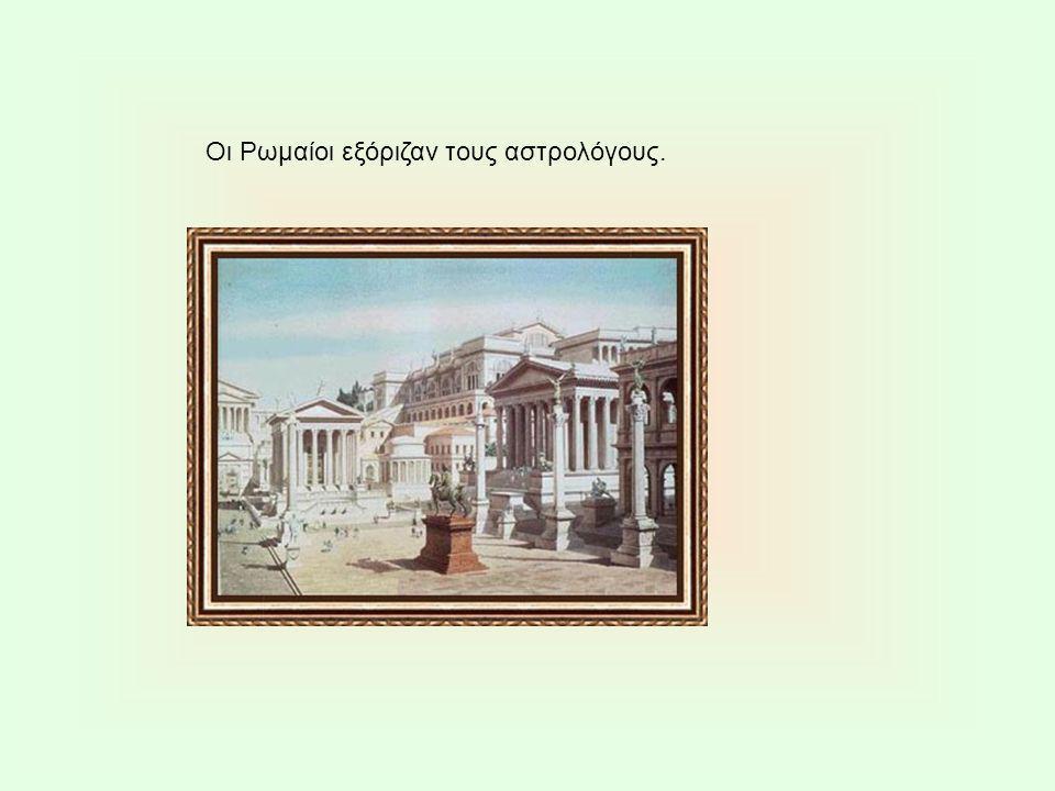 Οι Ρωμαίοι εξόριζαν τους αστρολόγους.