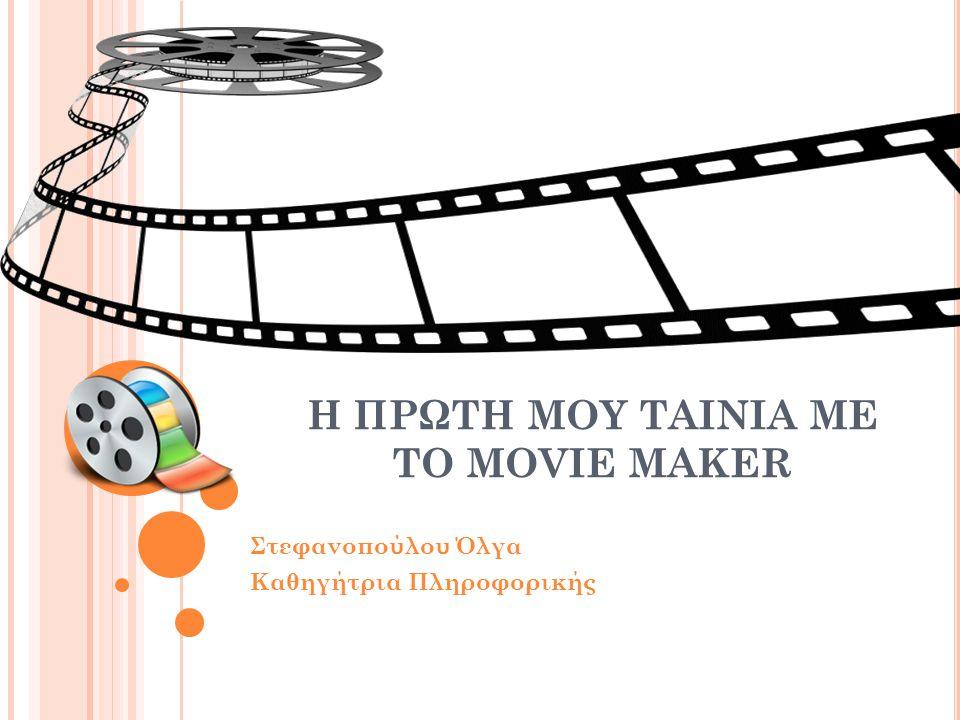 Η ΠΡΩΤΗ ΜΟΥ ΤΑΙΝΙΑ ΜΕ ΤΟ MOVIE MAKER Στεφανοπούλου Όλγα Καθηγήτρια Πληροφορικής