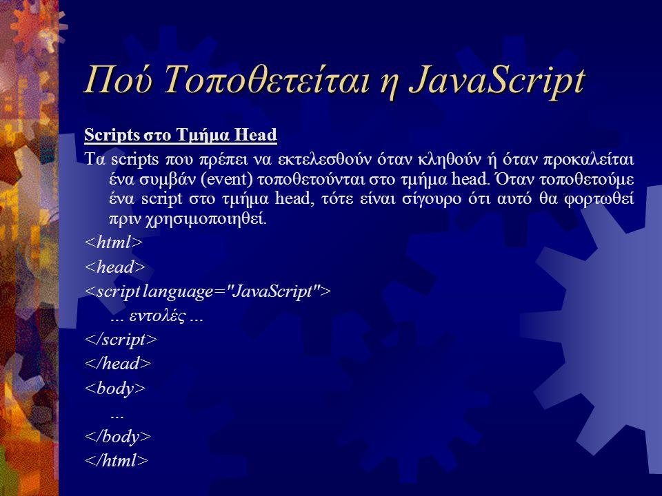 Πού Τοποθετείται η JavaScript Scripts στο Τμήμα Head Τα scripts που πρέπει να εκτελεσθούν όταν κληθούν ή όταν προκαλείται ένα συμβάν (event) τοποθετούνται στο τμήμα head.