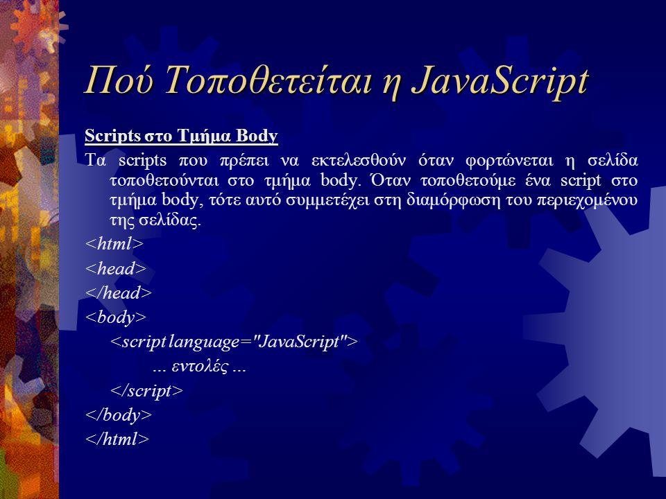 Πού Τοποθετείται η JavaScript Scripts στο Τμήμα Body Τα scripts που πρέπει να εκτελεσθούν όταν φορτώνεται η σελίδα τοποθετούνται στο τμήμα body. Όταν