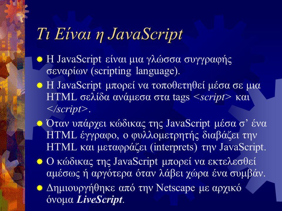 Τι Είναι η JavaScript  Η JavaScript είναι μια γλώσσα συγγραφής σεναρίων (scripting language).  Η JavaScript μπορεί να τοποθετηθεί μέσα σε μια HTML σ
