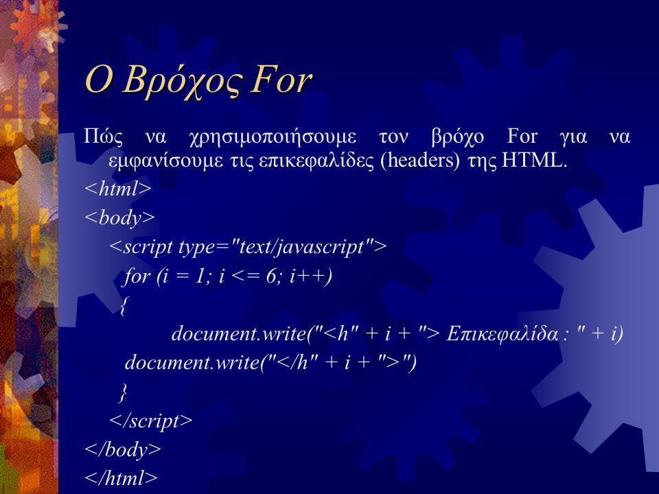 Ο Βρόχος For Πώς να χρησιμοποιήσουμε τον βρόχο For για να εμφανίσουμε τις επικεφαλίδες (headers) της HTML. for (i = 1; i <= 6; i++) { document.write(