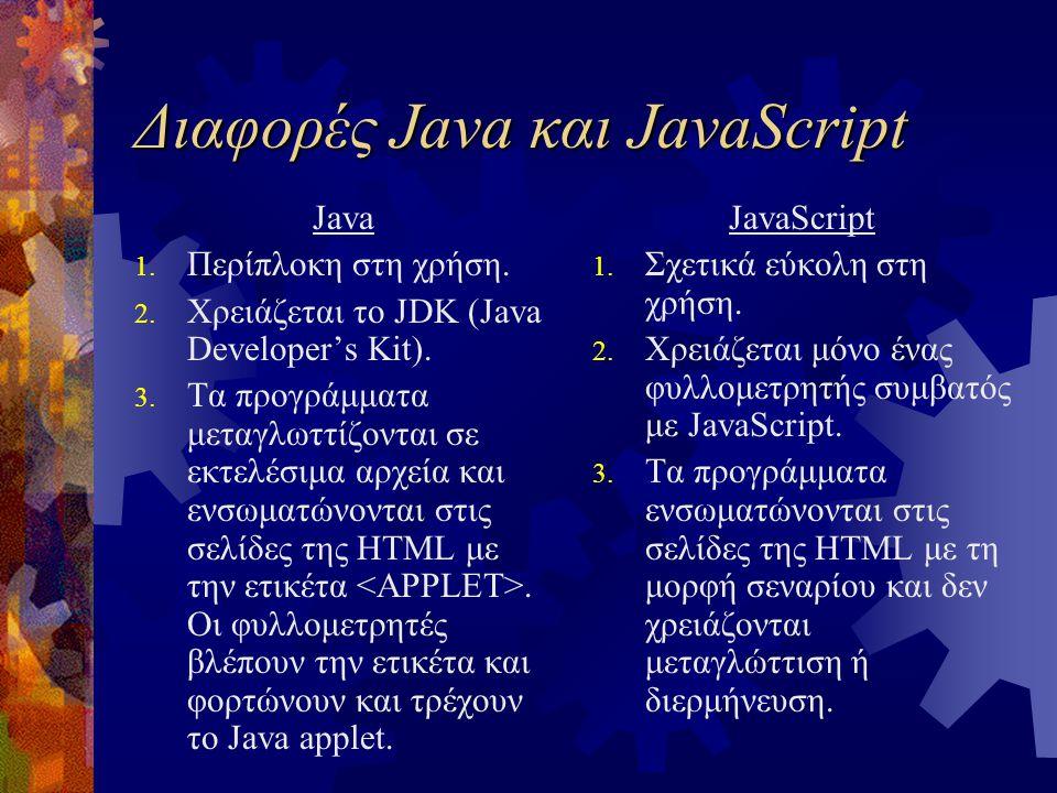 Διαφορές Java και JavaScript Java 1. Περίπλοκη στη χρήση. 2. Χρειάζεται το JDK (Java Developer's Kit). 3. Τα προγράμματα μεταγλωττίζονται σε εκτελέσιμ