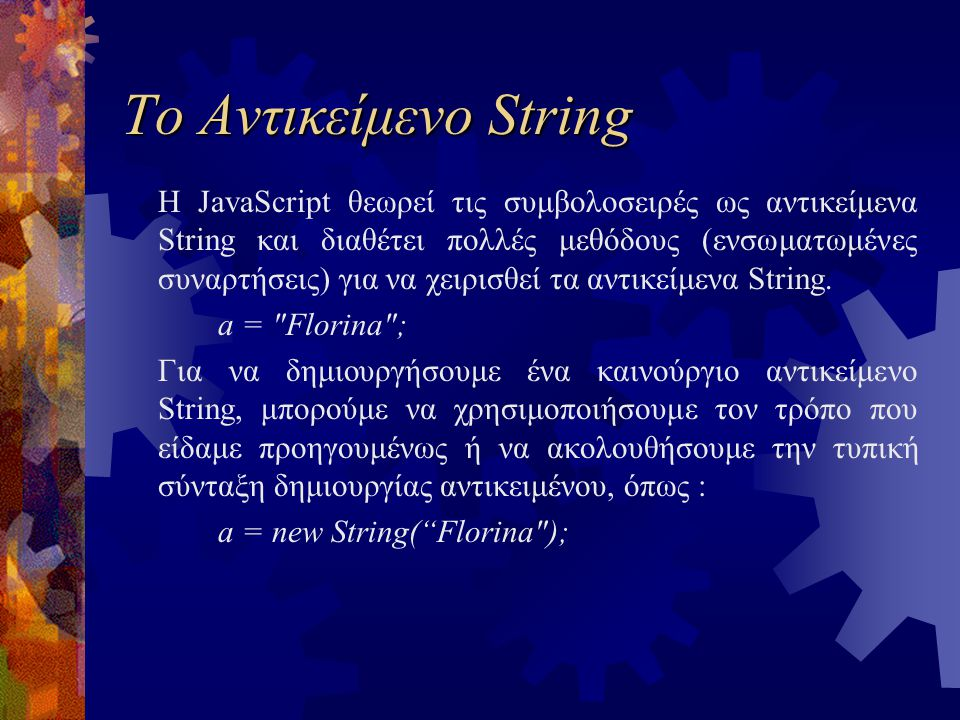 Το Αντικείμενο String Η JavaScript θεωρεί τις συμβολοσειρές ως αντικείμενα String και διαθέτει πολλές μεθόδους (ενσωματωμένες συναρτήσεις) για να χειρισθεί τα αντικείμενα String.