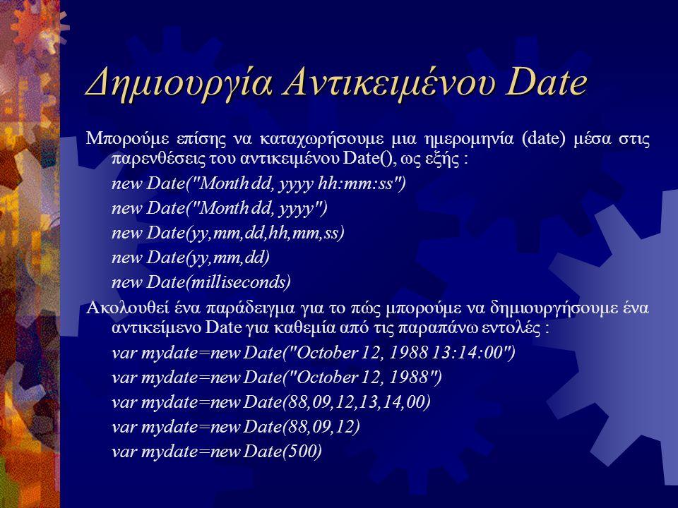 Δημιουργία Αντικειμένου Date Μπορούμε επίσης να καταχωρήσουμε μια ημερομηνία (date) μέσα στις παρενθέσεις του αντικειμένου Date(), ως εξής : new Date( Month dd, yyyy hh:mm:ss ) new Date( Month dd, yyyy ) new Date(yy,mm,dd,hh,mm,ss) new Date(yy,mm,dd) new Date(milliseconds) Ακολουθεί ένα παράδειγμα για το πώς μπορούμε να δημιουργήσουμε ένα αντικείμενο Date για καθεμία από τις παραπάνω εντολές : var mydate=new Date( October 12, 1988 13:14:00 ) var mydate=new Date( October 12, 1988 ) var mydate=new Date(88,09,12,13,14,00) var mydate=new Date(88,09,12) var mydate=new Date(500)