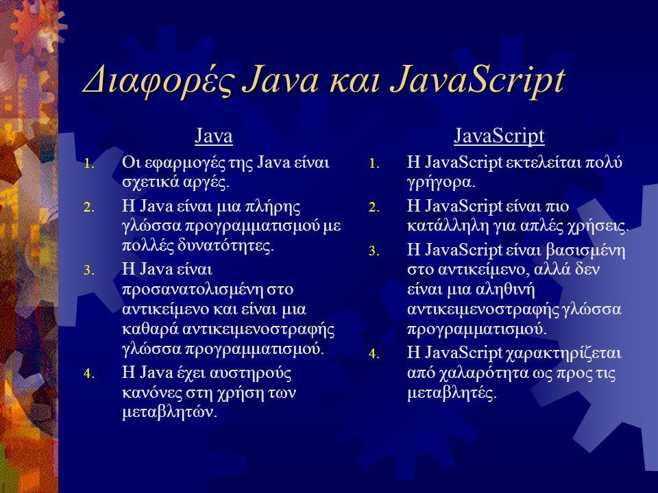 Διαφορές Java και JavaScript Java 1. Οι εφαρμογές της Java είναι σχετικά αργές. 2. Η Java είναι μια πλήρης γλώσσα προγραμματισμού με πολλές δυνατότητε
