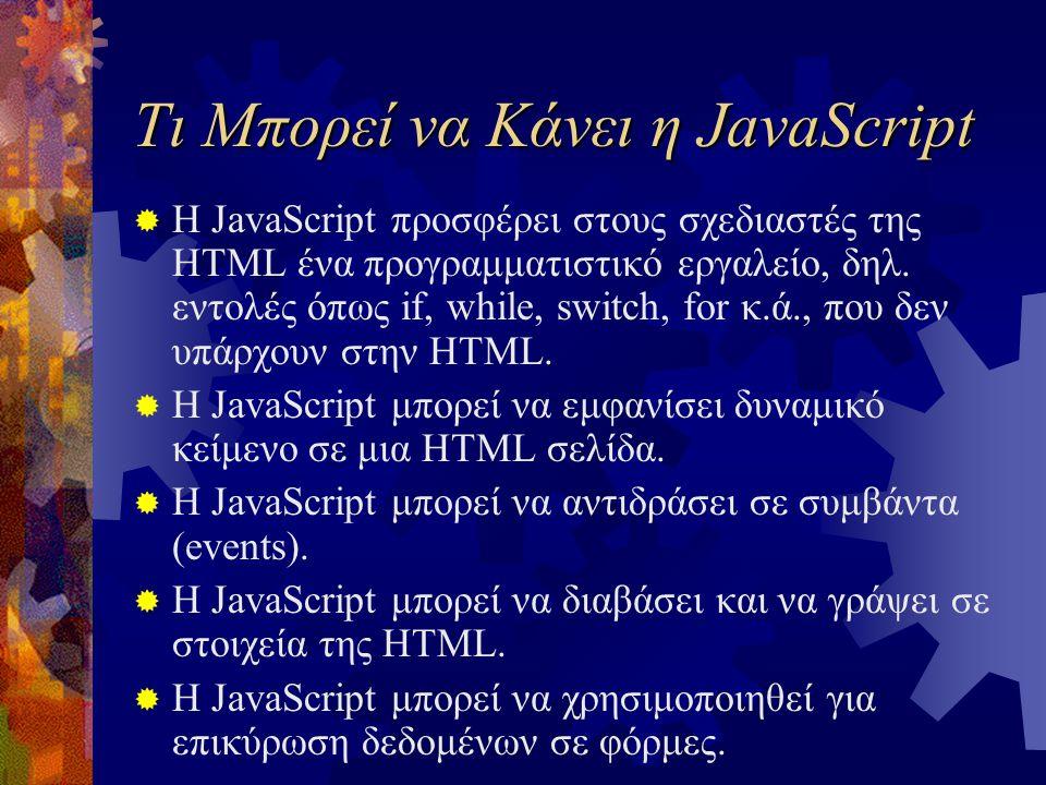 Τι Μπορεί να Κάνει η JavaScript  Η JavaScript προσφέρει στους σχεδιαστές της HTML ένα προγραμματιστικό εργαλείο, δηλ. εντολές όπως if, while, switch,