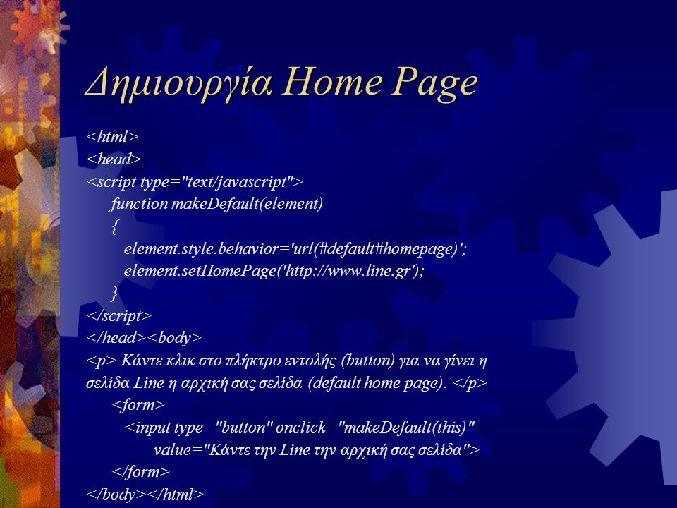 Δημιουργία Home Page function makeDefault(element) { element.style.behavior='url(#default#homepage)'; element.setHomePage('http://www.line.gr'); } Κάν