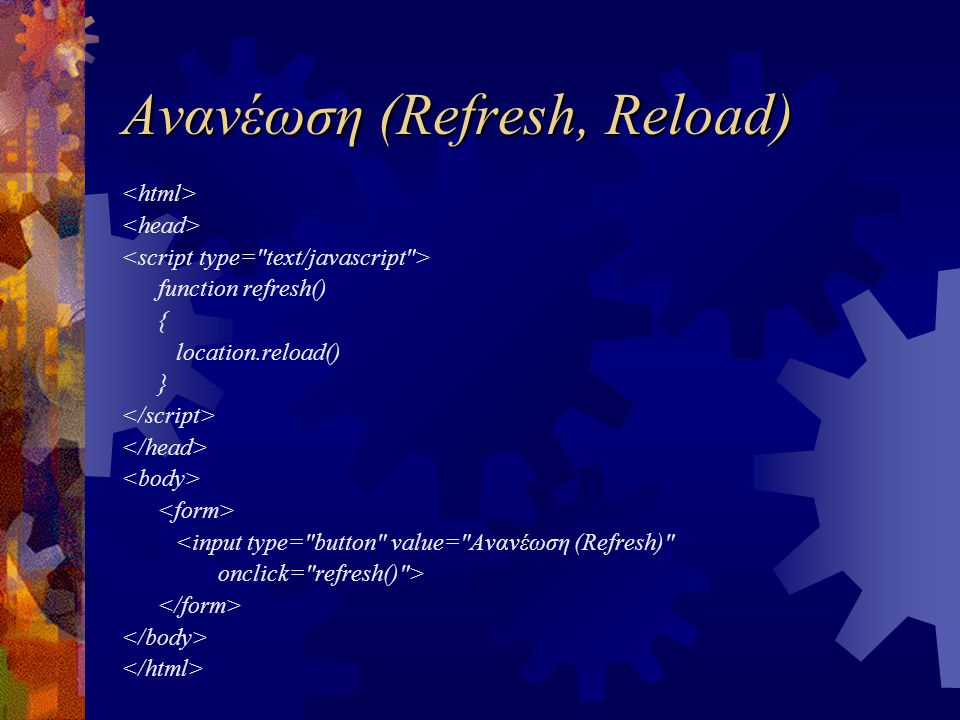 Ανανέωση (Refresh, Reload) function refresh() { location.reload() } <input type=
