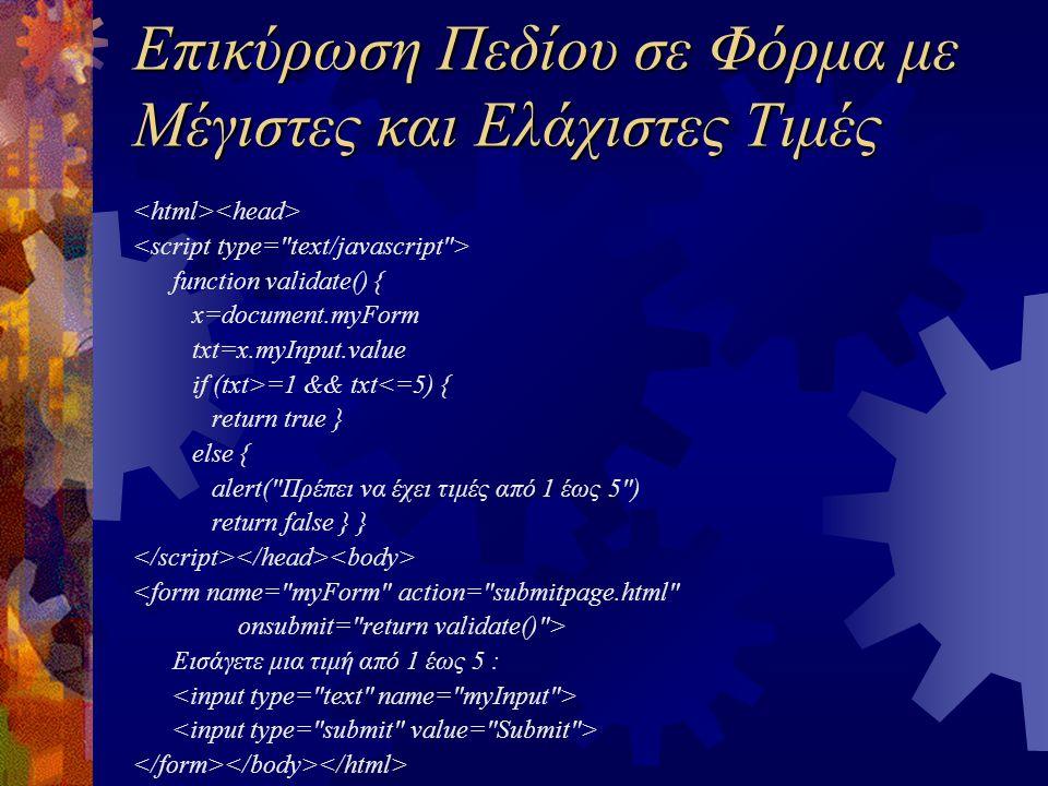 Επικύρωση Πεδίου σε Φόρμα με Μέγιστες και Ελάχιστες Τιμές function validate() { x=document.myForm txt=x.myInput.value if (txt>=1 && txt<=5) { return true } else { alert( Πρέπει να έχει τιμές από 1 έως 5 ) return false } } <form name= myForm action= submitpage.html onsubmit= return validate() > Εισάγετε μια τιμή από 1 έως 5 :
