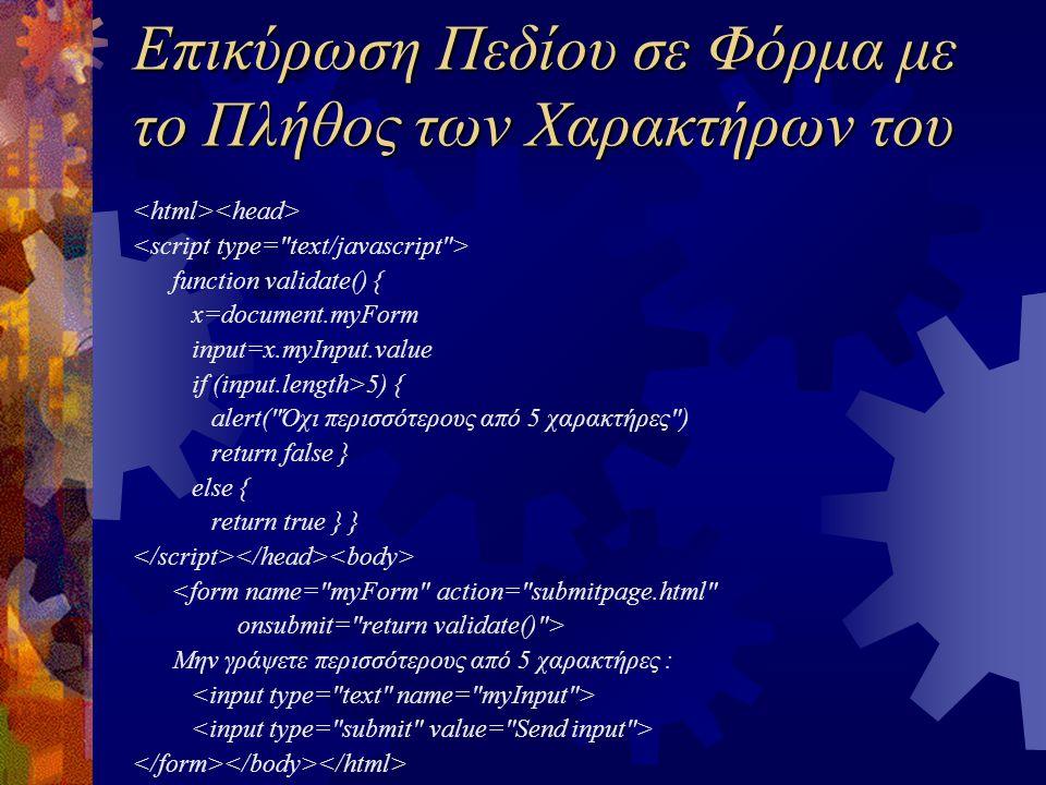Επικύρωση Πεδίου σε Φόρμα με το Πλήθος των Χαρακτήρων του function validate() { x=document.myForm input=x.myInput.value if (input.length>5) { alert( Όχι περισσότερους από 5 χαρακτήρες ) return false } else { return true } } <form name= myForm action= submitpage.html onsubmit= return validate() > Μην γράψετε περισσότερους από 5 χαρακτήρες :