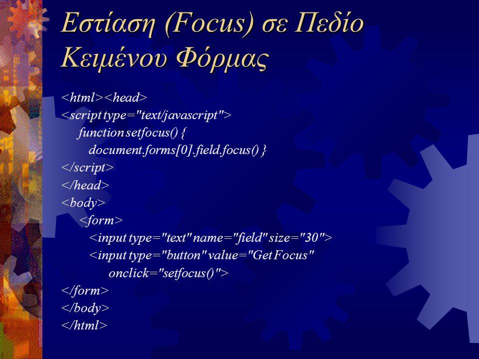 Εστίαση (Focus) σε Πεδίο Κειμένου Φόρμας function setfocus() { document.forms[0].field.focus() } <input type= button value= Get Focus onclick= setfocus() >