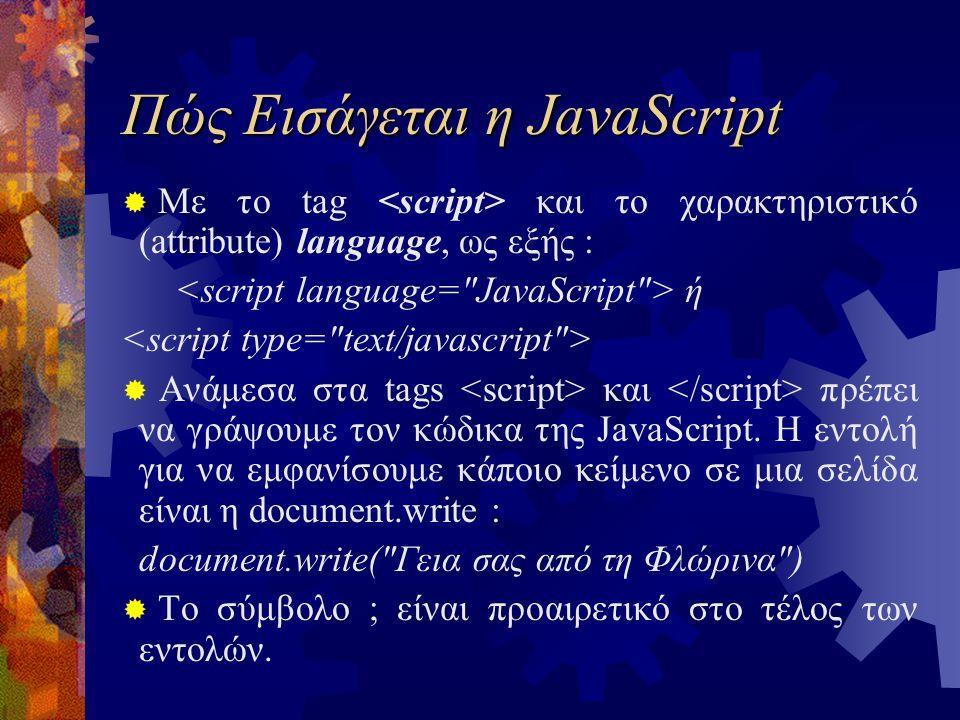 Πώς Εισάγεται η JavaScript  Με το tag και το χαρακτηριστικό (attribute) language, ως εξής : ή  Ανάμεσα στα tags και πρέπει να γράψουμε τον κώδικα της JavaScript.