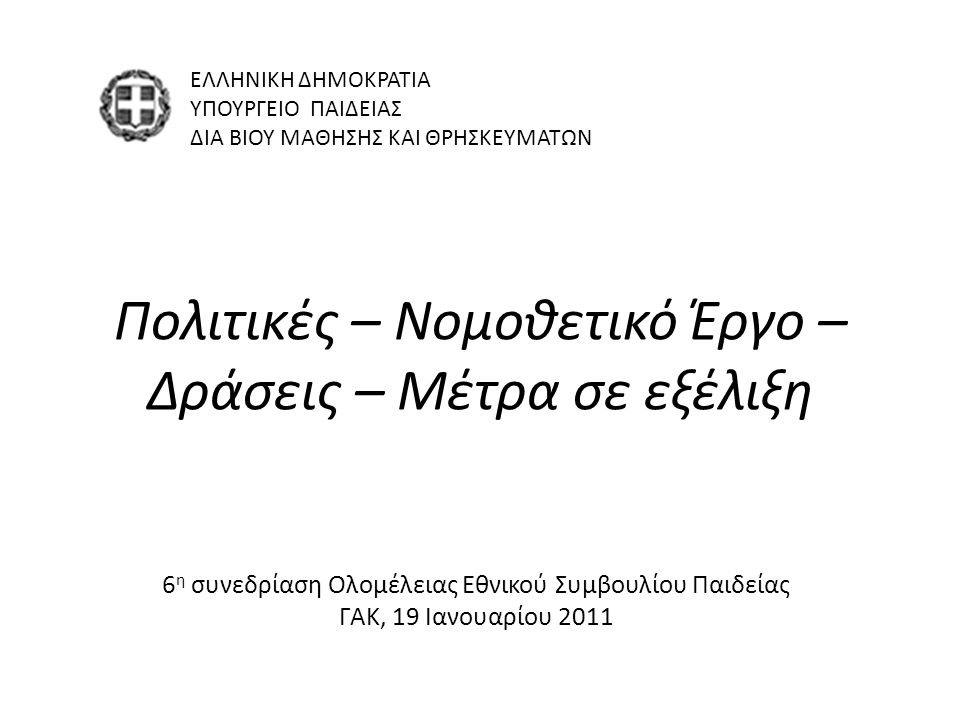 Πολιτικές – Νομοθετικό Έργο – Δράσεις – Μέτρα σε εξέλιξη ΕΛΛΗΝΙΚΗ ΔΗΜΟΚΡΑΤΙΑ ΥΠΟΥΡΓΕΙΟ ΠΑΙΔΕΙΑΣ ΔΙΑ ΒΙΟΥ ΜΑΘΗΣΗΣ ΚΑΙ ΘΡΗΣΚΕΥΜΑΤΩΝ 6 η συνεδρίαση Ολομέλειας Εθνικού Συμβουλίου Παιδείας ΓΑΚ, 19 Ιανουαρίου 2011
