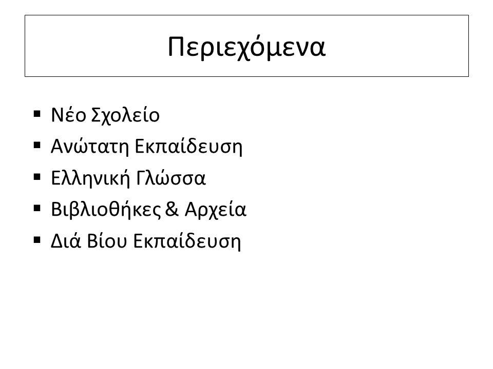 Περιεχόμενα  Νέο Σχολείο  Ανώτατη Εκπαίδευση  Ελληνική Γλώσσα  Βιβλιοθήκες & Αρχεία  Διά Βίου Εκπαίδευση