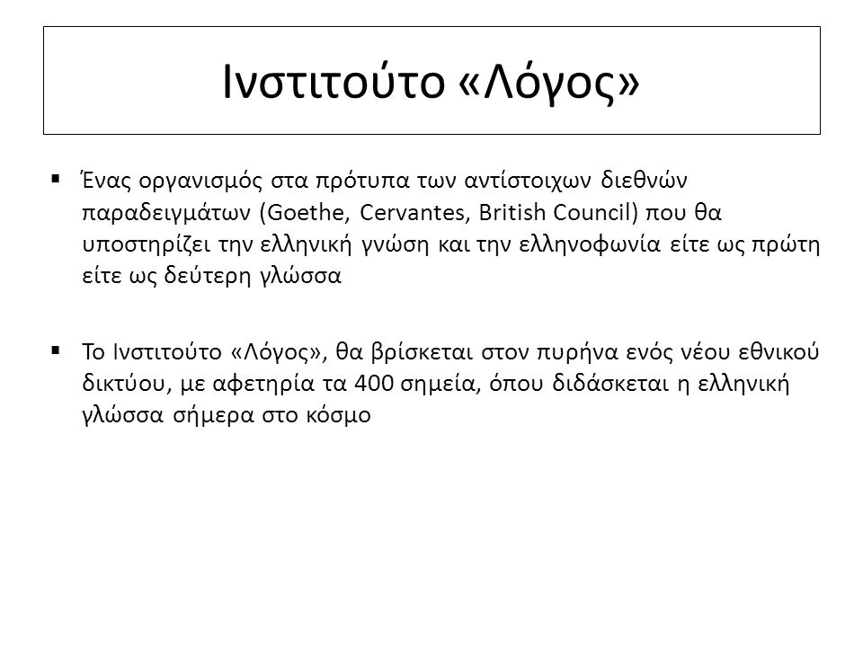 Ινστιτούτο «Λόγος»  Ένας οργανισμός στα πρότυπα των αντίστοιχων διεθνών παραδειγμάτων (Goethe, Cervantes, British Council) που θα υποστηρίζει την ελλ