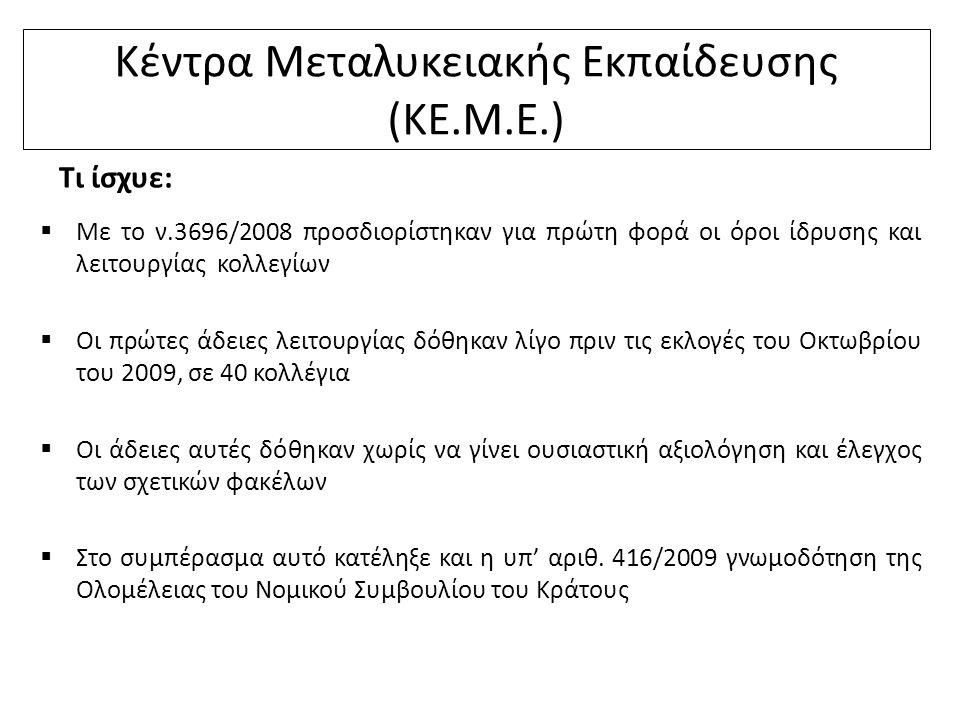 Κέντρα Μεταλυκειακής Εκπαίδευσης (ΚΕ.Μ.Ε.) Τι ίσχυε:  Με το ν.3696/2008 προσδιορίστηκαν για πρώτη φορά οι όροι ίδρυσης και λειτουργίας κολλεγίων  Οι πρώτες άδειες λειτουργίας δόθηκαν λίγο πριν τις εκλογές του Οκτωβρίου του 2009, σε 40 κολλέγια  Οι άδειες αυτές δόθηκαν χωρίς να γίνει ουσιαστική αξιολόγηση και έλεγχος των σχετικών φακέλων  Στο συμπέρασμα αυτό κατέληξε και η υπ' αριθ.