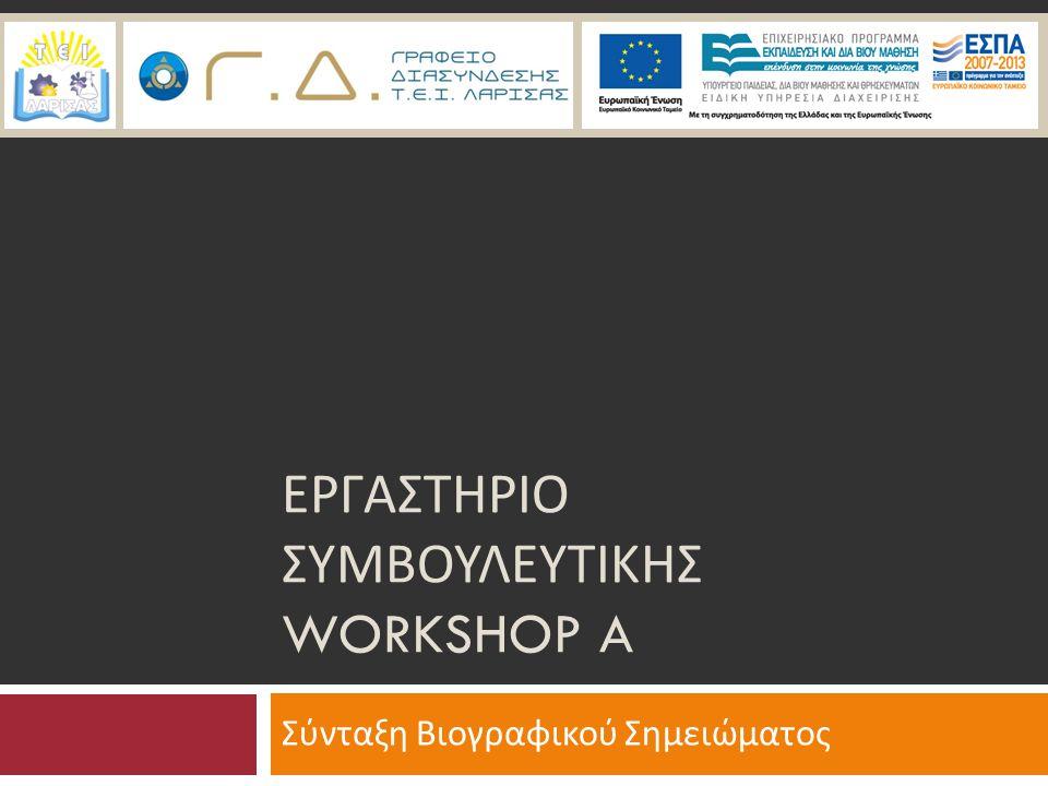 Περιεχόμενα  Σκοπός - Στόχος Workshop A  Πληροφορίες & Τεχνικές σύνταξης  Βιογραφικό Σημείωμα (Curriculum Vitae - CV) - Χρησιμότητα  Γενικές Οδηγίες Σύνταξης CV  Τύποι Βιογραφικού Σημειώματος  Ευρωπαϊκό Βιογραφικό Σημείωμα  Πρακτική εξάσκηση  Συμπλήρωση Υποδείγματος Ευρωπαϊκού Βιογραφικού Σημειώματος  Ατομική συμβουλευτική – Πληροφορίες