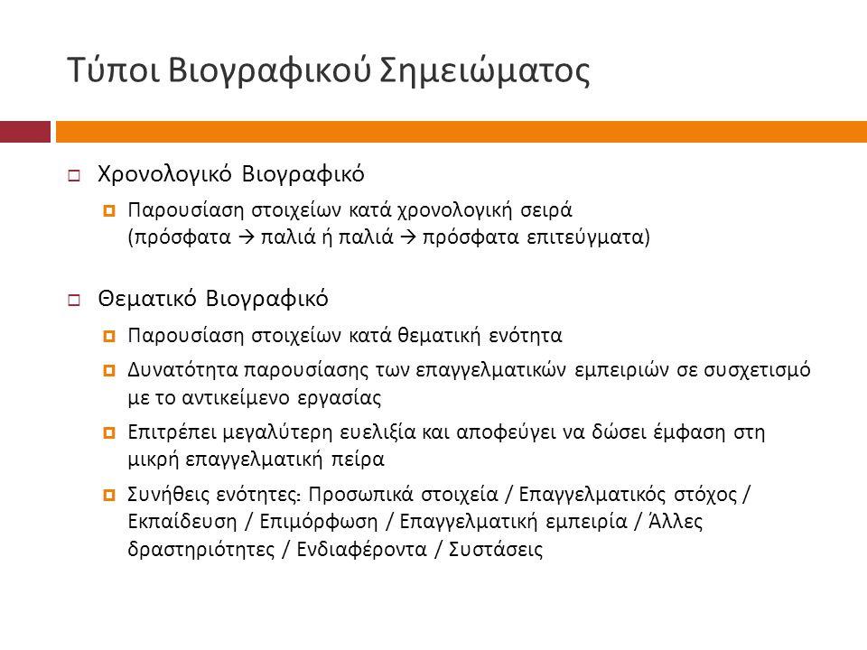 Τύποι Βιογραφικού Σημειώματος  Χρονολογικό Βιογραφικό  Παρουσίαση στοιχείων κατά χρονολογική σειρά ( πρόσφατα  παλιά ή παλιά  πρόσφατα επιτεύγματα )  Θεματικό Βιογραφικό  Παρουσίαση στοιχείων κατά θεματική ενότητα  Δυνατότητα παρουσίασης των επαγγελματικών εμπειριών σε συσχετισμό με το αντικείμενο εργασίας  Επιτρέπει μεγαλύτερη ευελιξία και αποφεύγει να δώσει έμφαση στη μικρή επαγγελματική πείρα  Συνήθεις ενότητες : Προσωπικά στοιχεία / Επαγγελματικός στόχος / Εκπαίδευση / Επιμόρφωση / Επαγγελματική εμπειρία / Άλλες δραστηριότητες / Ενδιαφέροντα / Συστάσεις