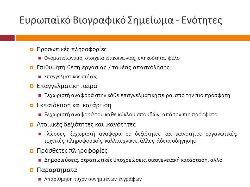 Ευρωπαϊκό Βιογραφικό Σημείωμα - Ενότητες  Προσωπικές πληροφορίες  Ονοματεπώνυμο, στοιχεία επικοινωνίας, υπηκοότητα, φύλο  Επιθυμητή θέση εργασίας / τομέας απασχόλησης  Επαγγελματικός στόχος  Επαγγελματική πείρα  Ξεχωριστή αναφορά στην κάθε επαγγελματική πείρα, από την πιο πρόσφατη  Εκπαίδευση και κατάρτιση  Ξεχωριστή αναφορά του κάθε κύκλου σπουδών, από τον πιο πρόσφατο  Ατομικές δεξιότητες και ικανότητες  Γλώσσες, ξεχωριστή αναφορά σε δεξιότητες και ικανότητες οργανωτικές, τεχνικές, πληροφορικής, καλλιτεχνικές, άλλες, άδεια οδήγησης  Πρόσθετες πληροφορίες  Δημοσιεύσεις, στρατιωτικές υποχρεώσεις, οικογενειακή κατάσταση, άλλο  Παραρτήματα  Απαρίθμηση τυχόν συνημμένων εγγράφων