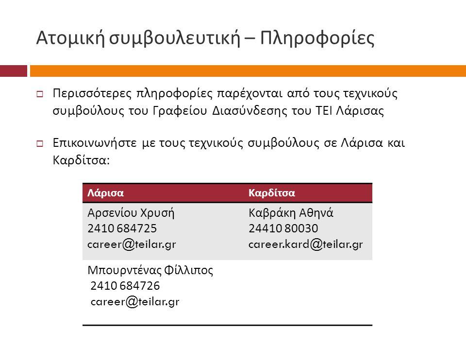 Ατομική συμβουλευτική – Πληροφορίες  Περισσότερες πληροφορίες παρέχονται από τους τεχνικούς συμβούλους του Γραφείου Διασύνδεσης του ΤΕΙ Λάρισας  Επικοινωνήστε με τους τεχνικούς συμβούλους σε Λάρισα και Καρδίτσα : ΛάρισαΚαρδίτσα Αρσενίου Χρυσή 2410 684725 career@teilar.gr Καβράκη Αθηνά 24410 80030 career.kard@teilar.gr Μπουρντένας Φίλλιπος 2410 684726 career@teilar.gr