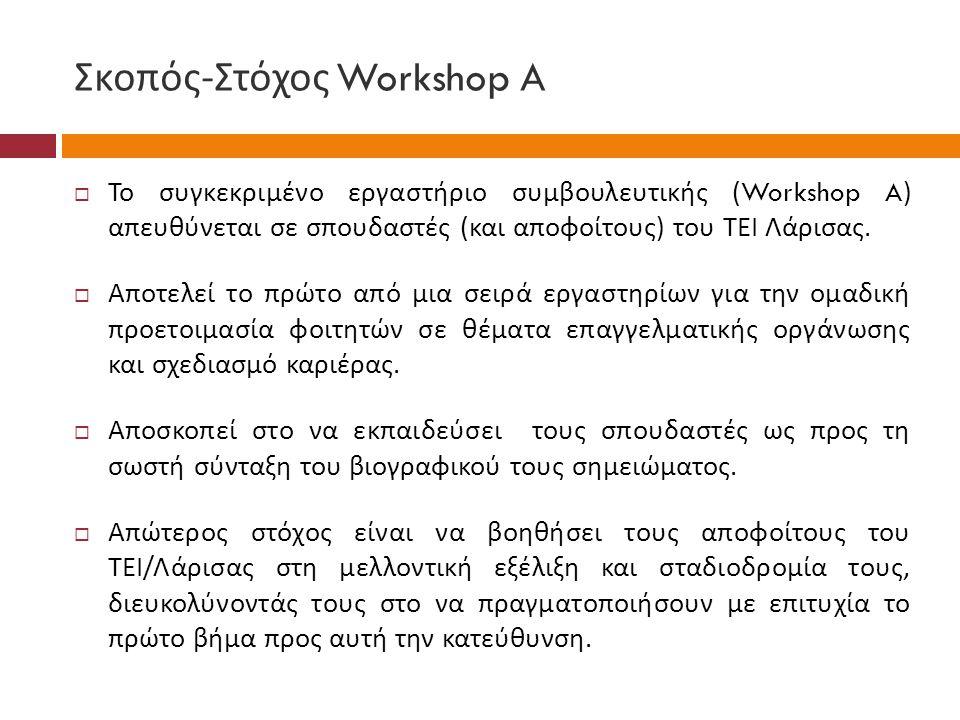 Σκοπός - Στόχος Workshop A  Το συγκεκριμένο εργαστήριο συμβουλευτικής (Workshop A) απευθύνεται σε σπουδαστές ( και αποφοίτους ) του ΤΕΙ Λάρισας.