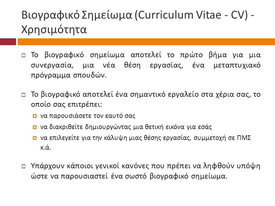 Βιογραφικό Σημείωμα (Curriculum Vitae - CV) - Χρησιμότητα  Το βιογραφικό σημείωμα αποτελεί το πρώτο βήμα για μια συνεργασία, μια νέα θέση εργασίας, ένα μεταπτυχιακό πρόγραμμα σπουδών.