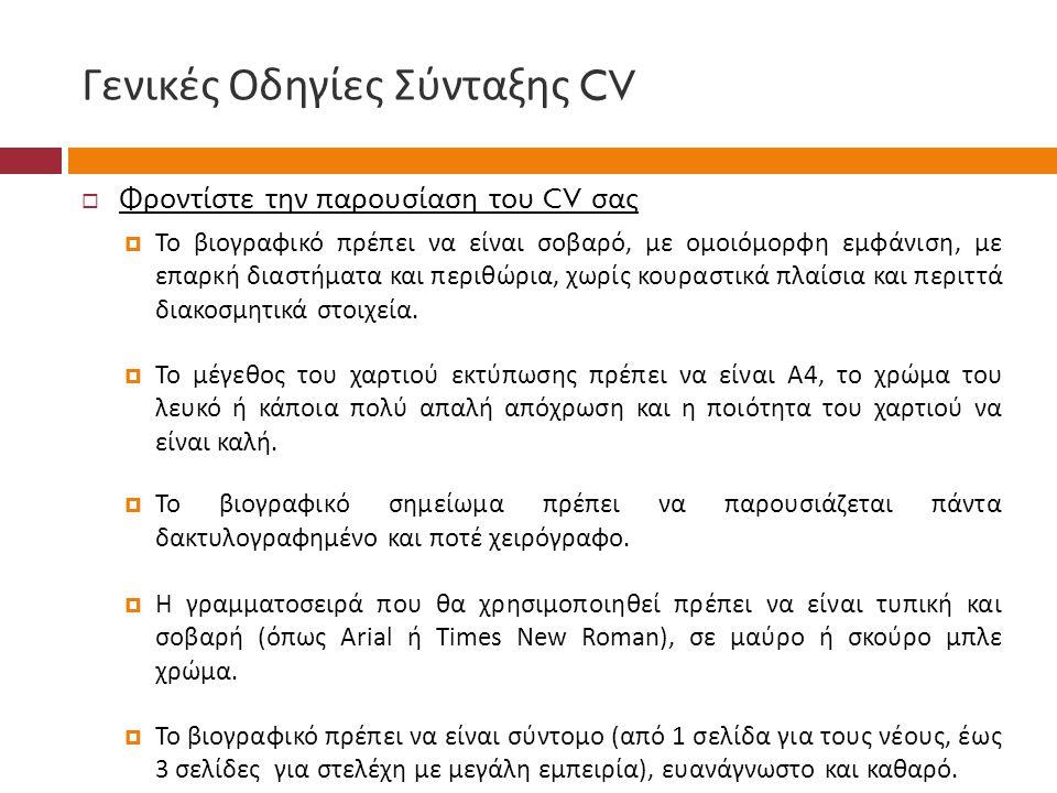 Γενικές Οδηγίες Σύνταξης CV  Φροντίστε την παρουσίαση του CV σας  Το βιογραφικό πρέπει να είναι σοβαρό, με ομοιόμορφη εμφάνιση, με επαρκή διαστήματα και περιθώρια, χωρίς κουραστικά πλαίσια και περιττά διακοσμητικά στοιχεία.