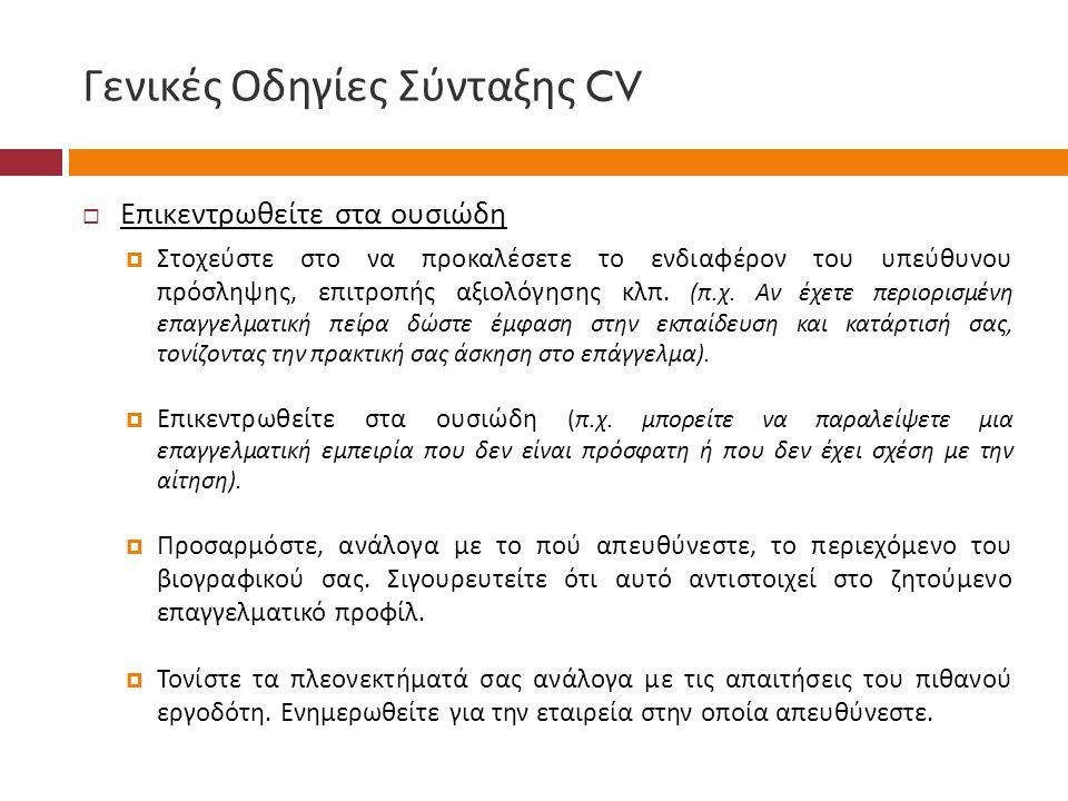 Γενικές Οδηγίες Σύνταξης CV  Επικεντρωθείτε στα ουσιώδη  Στοχεύστε στο να προκαλέσετε το ενδιαφέρον του υπεύθυνου πρόσληψης, επιτροπής αξιολόγησης κλπ.