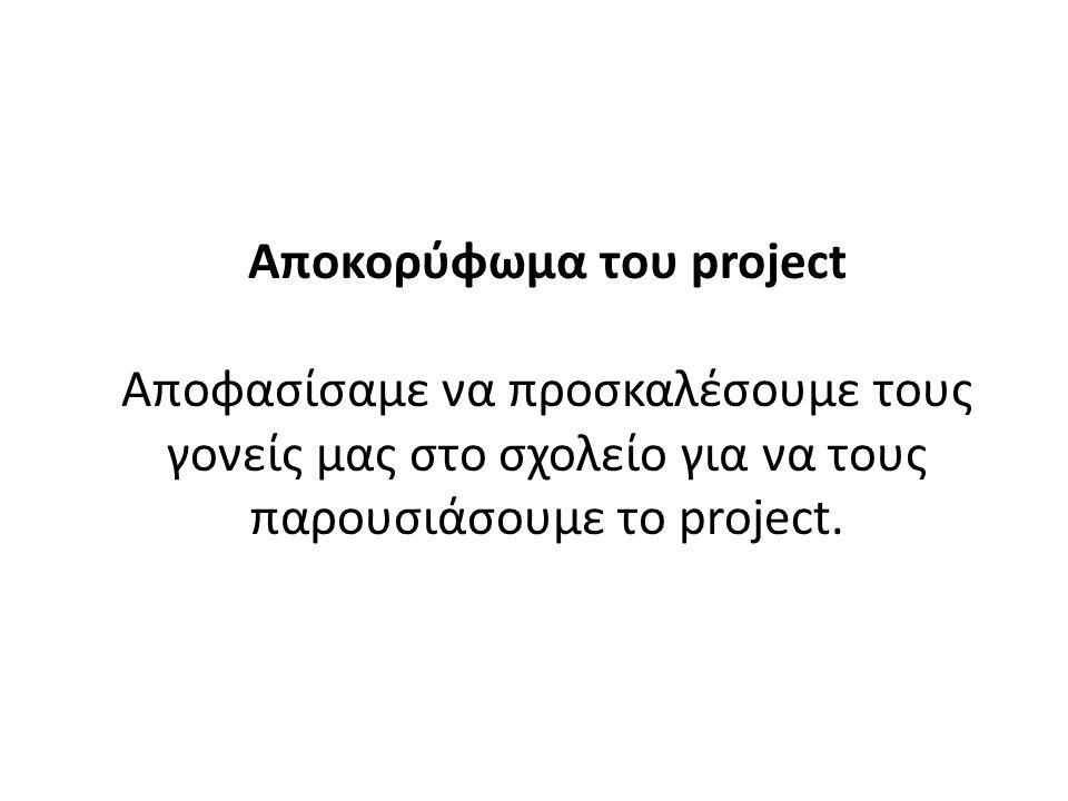 Αποκορύφωμα του project Αποφασίσαμε να προσκαλέσουμε τους γονείς μας στο σχολείο για να τους παρουσιάσουμε το project.