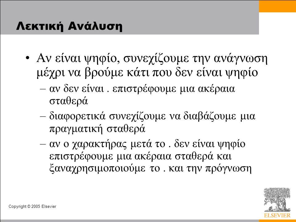 Copyright © 2005 Elsevier Λεκτική Ανάλυση •Αν είναι ψηφίο, συνεχίζουμε την ανάγνωση μέχρι να βρούμε κάτι που δεν είναι ψηφίο –αν δεν είναι.