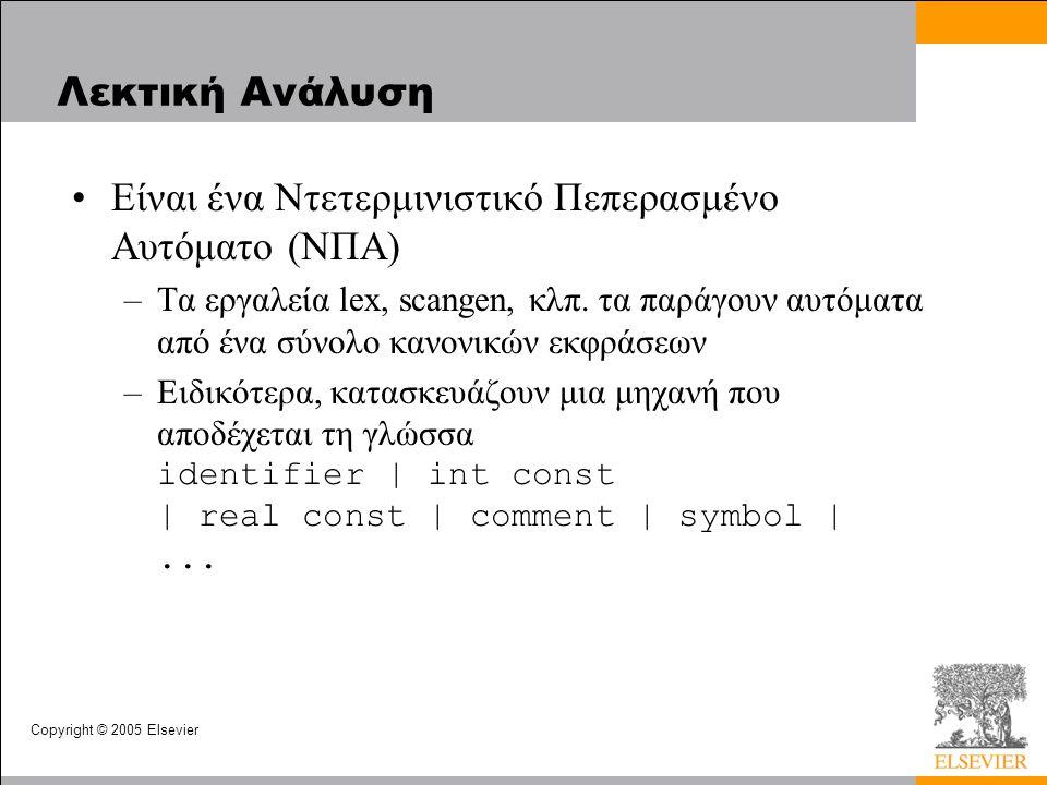 Copyright © 2005 Elsevier Λεκτική Ανάλυση •Είναι ένα Ντετερμινιστικό Πεπερασμένο Αυτόματο (ΝΠΑ) –Τα εργαλεία lex, scangen, κλπ.