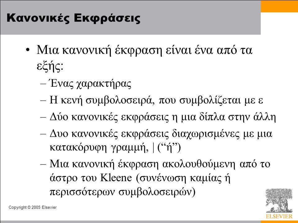 Copyright © 2005 Elsevier Κανονικές Εκφράσεις •Μια κανονική έκφραση είναι ένα από τα εξής: –Ένας χαρακτήρας –Η κενή συμβολοσειρά, που συμβολίζεται με  –Δύο κανονικές εκφράσεις η μια δίπλα στην άλλη –Δυο κανονικές εκφράσεις διαχωρισμένες με μια κατακόρυφη γραμμή, | ( ή ) –Μια κανονική έκφραση ακολουθούμενη από το άστρο του Kleene (συνένωση καμίας ή περισσότερων συμβολοσειρών)