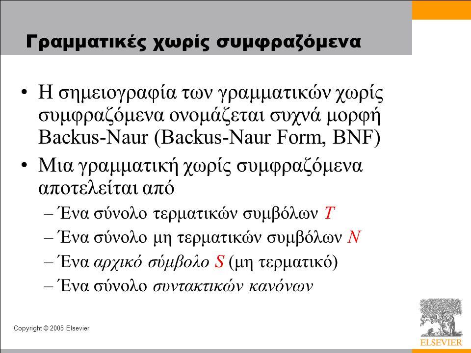 Copyright © 2005 Elsevier Γραμματικές χωρίς συμφραζόμενα •Η σημειογραφία των γραμματικών χωρίς συμφραζόμενα ονομάζεται συχνά μορφή Backus-Naur (Backus-Naur Form, BNF) •Μια γραμματική χωρίς συμφραζόμενα αποτελείται από –Ένα σύνολο τερματικών συμβόλων T –Ένα σύνολο μη τερματικών συμβόλων N –Ένα αρχικό σύμβολο S (μη τερματικό) –Ένα σύνολο συντακτικών κανόνων