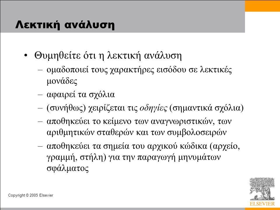 Copyright © 2005 Elsevier Λεκτική ανάλυση •Θυμηθείτε ότι η λεκτική ανάλυση –ομαδοποιεί τους χαρακτήρες εισόδου σε λεκτικές μονάδες –αφαιρεί τα σχόλια –(συνήθως) χειρίζεται τις οδηγίες (σημαντικά σχόλια) –αποθηκεύει το κείμενο των αναγνωριστικών, των αριθμητικών σταθερών και των συμβολοσειρών –αποθηκεύει τα σημεία του αρχικού κώδικα (αρχείο, γραμμή, στήλη) για την παραγωγή μηνυμάτων σφάλματος