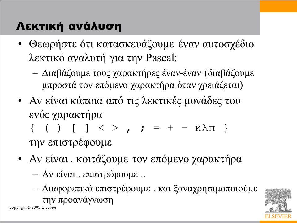 Copyright © 2005 Elsevier Λεκτική ανάλυση •Θεωρήστε ότι κατασκευάζουμε έναν αυτοσχέδιο λεκτικό αναλυτή για την Pascal: –Διαβάζουμε τους χαρακτήρες έναν-έναν (διαβάζουμε μπροστά τον επόμενο χαρακτήρα όταν χρειάζεται) •Αν είναι κάποια από τις λεκτικές μονάδες του ενός χαρακτήρα { ( ) [ ], ; = + - κλπ } την επιστρέφουμε •Αν είναι.