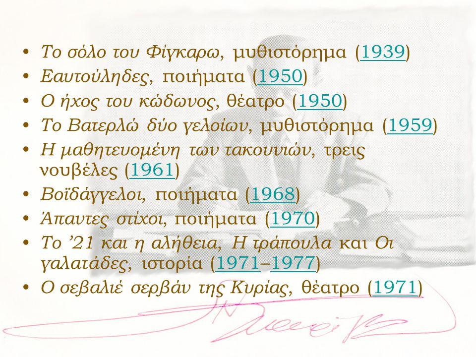 • Το σόλο του Φίγκαρω, μυθιστόρημα (1939)1939 • Εαυτούληδες, ποιήματα (1950)1950 • Ο ήχος του κώδωνος, θέατρο (1950)1950 • Το Βατερλώ δύο γελοίων, μυθ
