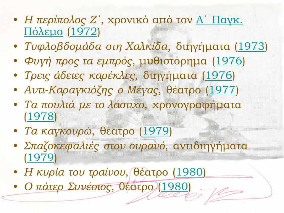 • Η περίπολος Ζ΄, χρονικό από τον Α΄ Παγκ. Πόλεμο (1972)Α΄ Παγκ. Πόλεμο1972 • Τυφλοβδομάδα στη Χαλκίδα, διηγήματα (1973)1973 • Φυγή προς τα εμπρός, μυ