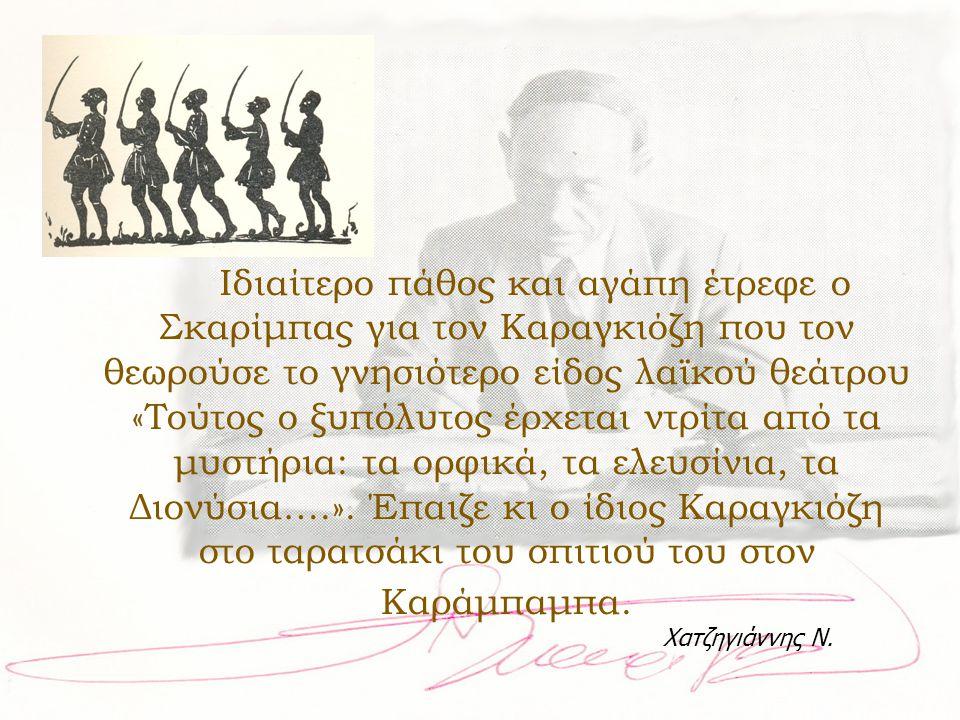 Ιδιαίτερο πάθος και αγάπη έτρεφε ο Σκαρίμπας για τον Καραγκιόζη που τον θεωρούσε το γνησιότερο είδος λαϊκού θεάτρου «Τούτος ο ξυπόλυτος έρχεται ντρίτα
