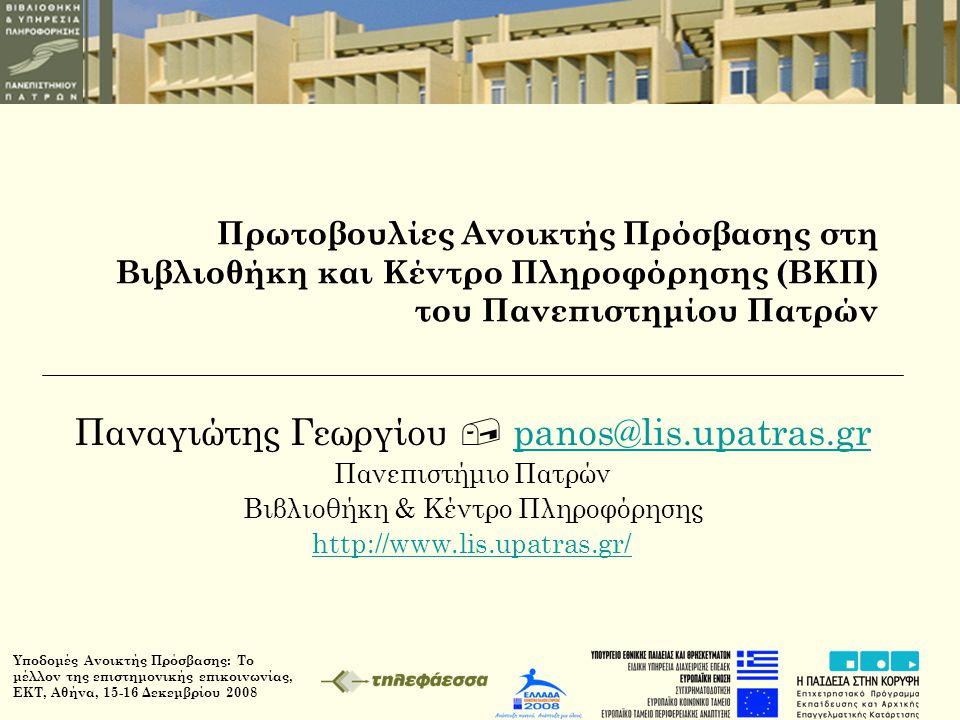 Υποδομές Ανοικτής Πρόσβασης: Το μέλλον της επιστημονικής επικοινωνίας, ΕΚΤ, Αθήνα, 15-16 Δεκεμβρίου 2008 Πρωτοβουλίες Ανοικτής Πρόσβασης στη Βιβλιοθήκη και Κέντρο Πληροφόρησης (ΒΚΠ) του Πανεπιστημίου Πατρών Παναγιώτης Γεωργίου  panos@lis.upatras.grpanos@lis.upatras.gr Πανεπιστήμιο Πατρών Βιβλιοθήκη & Κέντρο Πληροφόρησης http://www.lis.upatras.gr/