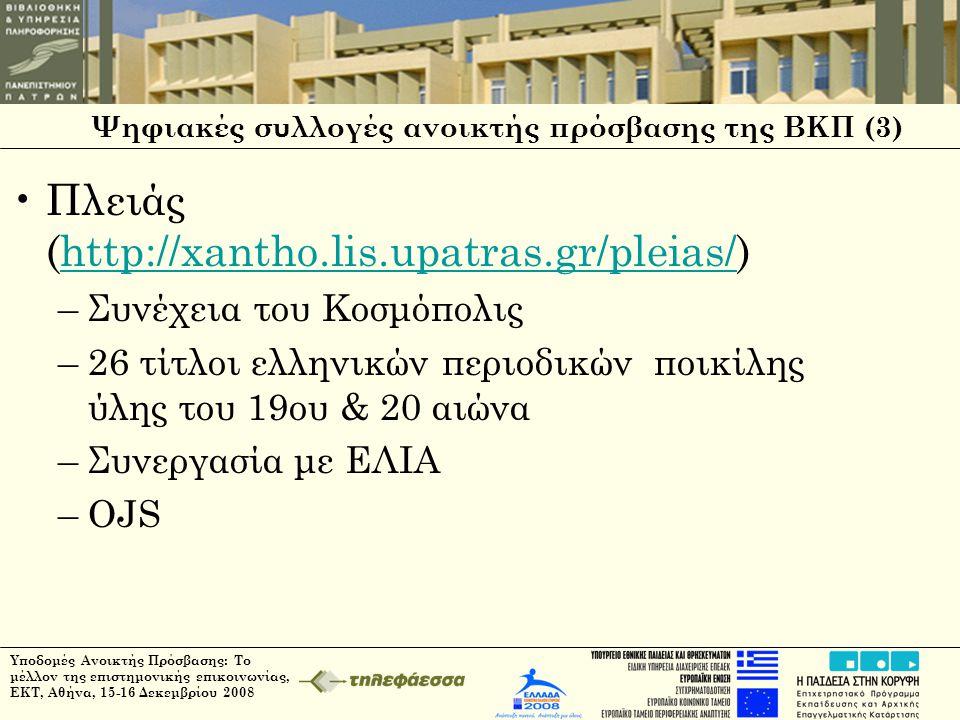 Ψηφιακές συλλογές ανοικτής πρόσβασης της ΒΚΠ (3) •Πλειάς (http://xantho.lis.upatras.gr/pleias/)http://xantho.lis.upatras.gr/pleias/ –Συνέχεια του Κοσμόπολις –26 τίτλοι ελληνικών περιοδικών ποικίλης ύλης του 19ου & 20 αιώνα –Συνεργασία με ΕΛΙΑ –OJS