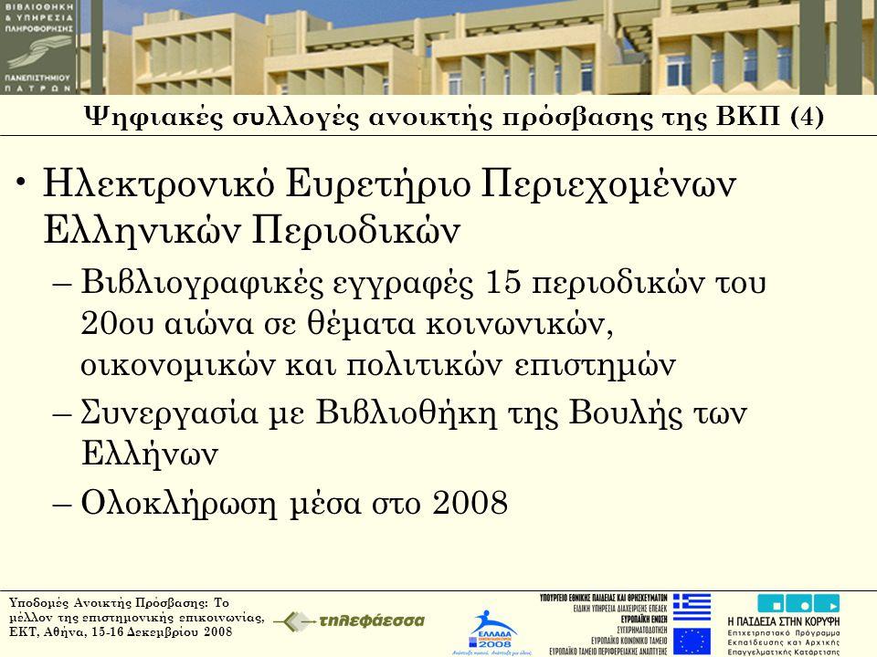 Ψηφιακές συλλογές ανοικτής πρόσβασης της ΒΚΠ (4) •Ηλεκτρονικό Ευρετήριο Περιεχομένων Ελληνικών Περιοδικών –Βιβλιογραφικές εγγραφές 15 περιοδικών του 20ου αιώνα σε θέματα κοινωνικών, οικονομικών και πολιτικών επιστημών –Συνεργασία με Βιβλιοθήκη της Βουλής των Ελλήνων –Ολοκλήρωση μέσα στο 2008